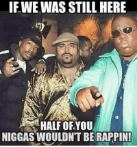 """It's true. Fuck these new school bitch """"rappers"""" Im still down with that old school shit 4 ever homie 4 life homie.: IF WE WAS STILL HERE  HALF OF YOU  NIGGAS ONTBE  RAPPIN! It's true. Fuck these new school bitch """"rappers"""" Im still down with that old school shit 4 ever homie 4 life homie."""