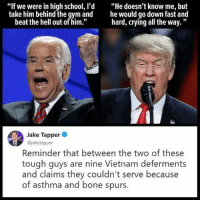"""Crying, Gym, and School: """"If we were in high school, l'd""""He doesn't know me, but  take him behind the gym and he would go down fast and  hard, crying all the way.""""  beat the hell out of him.""""  Jake Tapper  @jaketapper  Reminder that between the two of these  tough guys are nine Vietnam deferments  and claims they couldn't serve because  of asthma and bone spurs."""