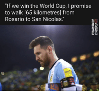 """Messi announces he will never walk from Rosario to San Nicolas.: """"If we win the World Cup, I promise  to walk [65 kilometresl from  Rosario to San Nicolas."""" Messi announces he will never walk from Rosario to San Nicolas."""