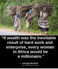 "fallacy: ""If wealth was the inevitable  result of hard Work and  enterprise, every woman  in Africa would be  a millionaire.""  George Monbiot  The Self Attribution Fallacy"