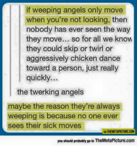 Memes, Angels, and Chicken: if weeping angels only move  when you're not looking, thern  nobody has ever seen the way  they move... so for all we know  they could skip or twirl or  aggressively chicken dance  toward a person, just really  quickly...  the twerking angels  maybe the reason they're always  weeping is because no one ever  sees their sick moves  VA THEMETAPICTURECOM  you should probably go to TheMetaPicture.com