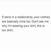 Clothes, Memes, and In a Relationship: If we're in a relationship, your clothes  are basically mine too. Don't ask me  why I'm wearing your shirt, this is  our shirt. Until your man wants to wear your fav crop top and bra...