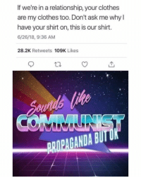 Clothes, Dank Memes, and In a Relationship: If we're in a relationship, your clothes  are my clothes too. Don't ask me why l  have your shirt on, this is our shirt.  6/26/18, 9:36 AM  28.2K Retweets 109K Likes  PRIPAGANDA BU