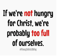 repost: @son_of_god424: If we're not hungry  for Christ, we're  probably too full  of ourselves repost: @son_of_god424