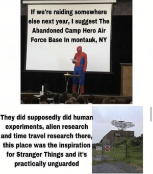 Hahahahahah yes!: If we're raiding somewhere  else next year, I suggest The  Abandoned Camp Hero Air  Force Base In montauk, NY  They did supposedly did human  experiments, alien research  and time travel research there,  this place was the inspiration  for Stranger Things and it's  practically unguarded Hahahahahah yes!