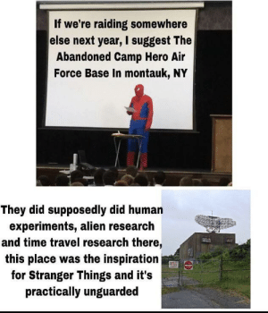 Yes gamers: If we're raiding somewhere  else next year, I suggest The  Abandoned Camp Hero Air  Force Base In montauk, NY  They did supposedly did human  experiments, alien research  and time travel research there,  this place was the inspiration  for Stranger Things and it's  practically unguarded Yes gamers