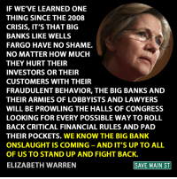 Elizabeth Warren, Lawyer, and Memes: IF WE'VE LEARNED ONE  THING SINCE THE 2008  CRISIS, IT'S THAT BIG  BANKS LIKE WELLS  FARGO HAVE NO SHAME.  NO MATTER HOW MUCH  THEY HURT THEIR  INVESTORS OR THEIR  CUSTOMERS WITH THEIR  FRAUDULENT BEHAVIOR, THE BIG BANKS AND  THEIR ARMIES OF LOBBYISTS AND LAWYERS  WILL BE PROWLING THE HALLS OF CONGRESS  LOOKING FOR EVERY POSSIBLE WAY TO ROLL  BACK CRITICAL FINANCIAL RULES AND PAD  THEIR POCKETS. WE KNOW THE BIG BANK  ONSLAUGHT IS COMING AND IT'S UP TO ALL  OF US TO STAND UP AND FIGHT BACK.  SAVE MAIN ST  ELIZABETH WARREN