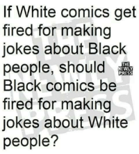 Memes, White People, and Black: If White comics get  fired for making  jokes about Black  people, should  Black comics be  fired for making  jokes about White  people?  THE  PRESS