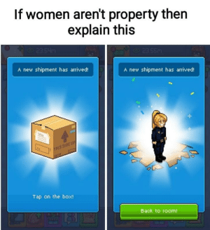 Dank, Memes, and Target: If women aren't property then  explain this  A new shipment has arrived!  A new shipment has arrived!  UP  THIS  Tap on the box  Back to room! Now be smart by xXx_yahYeet_xXx MORE MEMES
