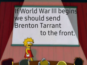 And that's a fact: If World War IIl begins  we should send  Brenton Tarrant  to the front. And that's a fact