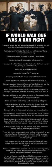 epicjohndoe:  World War One Explained In A Few Sentences: IF WORLD WAR ONE  WAS A BAR FIGHT  Germany, Austria and Italy are standing together in the middle of a pub  when Serbia bumps into Austria and spills Austria's pint  Austria demands Serbia buy it a whole new suit because of the new  beer stains on its trouser leg  Germany expresses its support for Austria's point of view  Britain recommends that everyone calm down a bit.  Serbia points out that it can't afford a whole suit, but offers to pay for  the cleaning of Austria's trousers.  Russia and Serbia look at Austria.  Austria asks Serbia who it's looking at.  Russia suggests that Austria should leave its litle brother alone.  Austria inquires as to whose army will assist Russia in doing so.  Germany appeals to Britain that France has been looking at it, and theat  its sufficiently out of order that Britain not intervene  Britain replies that France can look at who it wants to, that Britain is  looking at Germany too, and what is Germany going to do about it?  Germany tells Russia to stop looking at Austria, or Germany will render  Russia incapable of such action anymore.  Britain and France ask Germany whether it's looking at Belgium  Turkey and Germany go off into a corner and whisper. When they  come back, Turkey makes a show of not looking at anyone.  Germany rolls up its sleeves, looks at France, and punches Belgium.  France and Britain punch Germany. Austria punches Russia. Germany  punches Britain and France with one hand and Russia with the other  Russia throws a punch at Germany, but misses and nearly falls over  Japan calls over from the other side of the room that it's on Britain's  side, but stays there. Italy surprises everyone by punching Austria.  Australia punches Turkey, and gets punched back. There are no hard  feelings because Britain made Australia do it.  France gets thrown through a plate glass window, but gets back up and  carries on fighting. Russia gets thrown through another one, gets  knocked out, suffers brain damage, and wakes up with a complete  personality change  Italy throws a punch at Austria and misses, but Austria falls over  anyway. Italy raises both fists in the air and runs round the room  chanting  America waits till Germany is about to fall over from sustained punching  from Britain and France, then walks over and smashes it with a  barstool, then pretends it won the fight all by itself  By now all the chairs are broken and the big mirror over the bar is  shattered. Britain, France and America agree that Germany threw the  first punch, so the whole thing is Germany's fault. While Germany is  still unconscious, they go through its pockets, steal its wallet, and buy  drinks for all their friends epicjohndoe:  World War One Explained In A Few Sentences