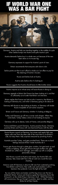 Being Alone, America, and Another One: IF WORLD WAR ONE  WAS A BAR FIGHT   Germany, Austria and ltaly are standing together in the middle of a pub  when Serbia bumps into Austria and spills Austria's pint.  Austria demands Serbia buy t a whole new suit because of the new  beer stains on its trouser leg  Germany expresses its support for Austria's point of view.  Britain recommends that everyone calm down a bit.  Serbia points out that it can't afford a whole suit, but offers to pay for  the cleaning of Austria's trousers.  Russia and Serbia look at Austria.  Austria asks Serbia who it's looking at.  Russia suggests that Austria should leave its little brother alone.   Austria inquires as to whose army will assist Russia in doing so.  Germany appeals to Britain that France has been looking at it, and that  its sufficiently out of order that Britain not intervene.  Britain replies that France can look at who it wants to, that Britain is  looking at Germany too, and what is Germany going to do about it?  Germany tells Russia to stop looking at Austria, or Germany will render  Russia incapable of such action anymore.  Britain and France ask Germany whether it's looking at Belgium  Turkey and Germany go off into a corner and whisper. When they  come back, Turkey makes a show of not looking at anyone.  Germany rolls up its sleeves, looks at France, and punches Belgium  France and Britain punch Germany. Austria punches Russia. Germany  punches Britain and France with one hand and Russia with the other.   Russia throws a punch at Germany, but misses and nearly falls over.  Japan calls over from the other side of the room that it's on Britain's  side, but stays there. Italy surprises everyone by punching Austria  Australia punches Turkey, and gets punched back. There are no hard  feelings because Britain made Australia do it  France gets thrown through a plate alass window, but gets back up and  carries on fighting. Russia gets thrown through another one, gets  knocked out, 