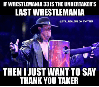 Memes, The Undertaker, and Undertaker: IF WRESTLEMANIA 33 IS THE UNDERTAKER'S  LAST WRESTLEMANIA  CASTILLREAL2US ON TWITTER  THEN I JUSTWANT TO SAY  THANK YOU TAKER theundertaker undertaker wwe wwememes raw share love prowrestling wrestling follow memes lol haha share like stillrealradio stillrealtous burn smackdownlive nxt faf wwf njpw luchaunderground tna roh wcw dankmemes