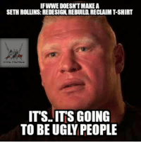- Randy: IF WWE DOESNTMAKEA  SETH ROLLINS: REDESIGN REBUILDRECLAIM TSHIRT  ITS ITS GOING  TO BE UGLY PEOPLE - Randy