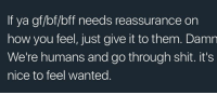 Gf Bf: If ya gf/bf/bff needs reassurance on  how you feel, just give it to them. Damn  We're humans and go through shit. it's  nice to feel wanted.