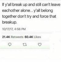 break up: If y'all break up and still can't leave  eachother alone... y'all belong  together don't try and force that  breakup.  10/17/17, 4:56 PM  21.4K Retweets 60.4K Likes