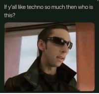 Dank Memes, Who, and Techno: If y'all like techno so much then who is  this?