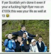 Scottish: If yer Scottish ye'vdone it even if  your a fucking high flyer noo on  £100k this was your life as well at