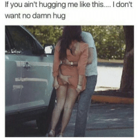 Say No More...That's My Steez 👌😂😂😂😂😂 pettypost pettyastheycome straightclownin hegotjokes jokesfordays itsjustjokespeople itsfunnytome funnyisfunny randomhumor: If you ain't hugging me like this....Idon't  want no damn hug Say No More...That's My Steez 👌😂😂😂😂😂 pettypost pettyastheycome straightclownin hegotjokes jokesfordays itsjustjokespeople itsfunnytome funnyisfunny randomhumor
