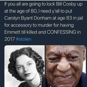 Bill Cosby, Bitch, and Dank: If you all are going to lock Bill Cosby up  at the age of 80, I need y'all to put  Carolyn Byant Donham at age 83 in jail  for accessory to murder for having  Emmett till killed and CONFESSING in  2017 Im not against it. Lock the old bitch up. by lyssaNwonderland MORE MEMES