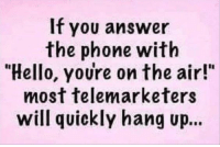 """Hello: If you answer  the phone with  """"Hello, youre on the air!""""  most telemarketers  will quickly hang up..."""