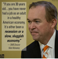 "The White House Budget Director MickMulvaney says it's been decades since the United States has seen a healthy economy. Now he says under President DonaldTrump's budget proposal, economic growth will be restored.: ""If you are 30 years  old...you have never  had a job as an adult  In a healthy  American economy  It's either been a  recession or a  slow, sluggish  economy,""  OMB Director  Mick Mulvaney  FOX  NEWS  AP/Andrew Hami The White House Budget Director MickMulvaney says it's been decades since the United States has seen a healthy economy. Now he says under President DonaldTrump's budget proposal, economic growth will be restored."