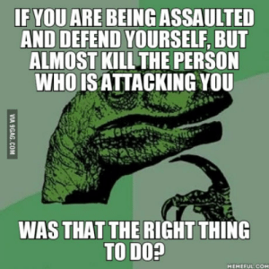 Alive, Jail, and Rape: IF YOU ARE BEING ASSAULTED  AND DEFEND YOURSELF, BUT  ALMOST KILL THE PERSON  WHO ISATTACKING YOU  WAS THAT THE RIGHT THING  TO DO?  MEMEFUL.COM My friend went to jail for 8 months instead of 2 years. The attacker is still alive. Two guys tried to rape my buddy. One of them got away.
