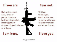 Boxing, Memes, and Strippers: If you are  Bolt action, semi-  auto, lever or  pump. If you are  belt fed, single shot  box magged, or  stripper clipped. Modern  or antique.  I am here.  Hallgunsmatter  Fear not.  I'll listen.  I'll hold you.  Stand up for you.  Lie prone with you.  I'll keep you clean  and let you know...  I love you.