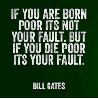 IF YOU ARE BORN  POOR ITS NOT  YOUR FAULT BUT  IF YOU DIE POOR  ITS YOUR FAULT  BILL GATES RT @WallStreetWoIf: Bill Gates deserves endless retweets...