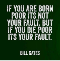 IF YOU ARE BORN  POOR ITS NOT  YOUR FAULT BUT  IF YOU DIE POOR  ITS YOUR FAULT  BILL GATES RT @JordanBelfort: Bill Gates deserves endless retweets...