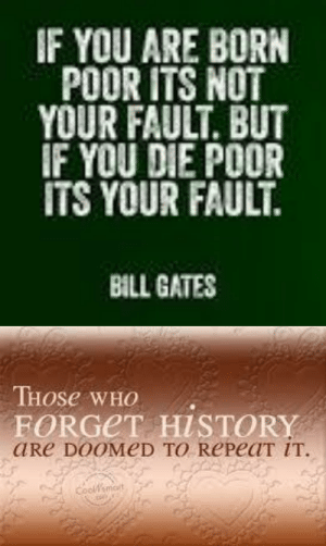 "Bill Gates, Journey, and Life: IF YOU ARE BORN  POOR ITS NOT  YOUR FAULT. BUT  IF YOU DIE POOR  ITS YOUR FAULT.  BILL GATES   THOSE WHO  FORGET HISTORY  aRe DOOMED TO RePeaT IT.  Coolsmort financialeconomicsexplainedus: Financial Economics Explained us:  The Purpose of this Blog   This blog has been created to aid those in how to better understand the world of investing –  either in the stock market and/or in the world of real estate investing for the beginner:   the target market for this blog is aimed towards those that are 15-24 years in age:  just think of me as your favorite uncle giving you helpful guidance to navigate life. The above quotes are two of my favorites; regardless of your socioeconomical  upbringing or class status – because every person's journey begins by placing one foot in front of the other. I will cover such topics as overall investing basics, budgeting, banking, debt consolidation as well as how to ignore the ""Talking Heads"", ""Geo-political events"" and overall ""Market Noise""; to stay steadfast and disciplined in your approach to investing for a lifetime of security,  I hope you look forward to the journey you about to undertake by following this blog with monthly posts published by the 6th of each and every month. The time has come, the walrus said :)…..   FLASH"