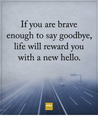 <3: If you are brave  enough to say goodbye,  life will reward you  with a new hello  MQJ <3