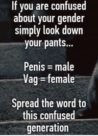 vag: If you are cor  fused  about your gender  simply l0oK down  your pants...  Penis male  Vag = female  Spread the word to  this confused  generation