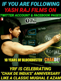 """Blockbuster, Facebook, and Memes: IF YOU ARE FOLLOWING  YASH RAJ FILMS ON  TWITTER ACCOUNT&FACEBOOK PAGES  ROLL  BOLLYWoOD  NETHRA  OuLY  BALik  PRE  V BiNDiYA  KOMAL  JAN  10 YEARS OF BLOCKBUSTER CHAKDE!  YRF IS CELEBRATING  """"CHAK DE INDIA'S"""" ANNIVERSARY  LIKE A CLASSIC MUGHAL E AZAM Not only YRF but all other media pages are celebrating 10 (A decade) years of classic Blockbuster Chak De India - Movie #Dab_bang"""