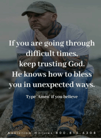 God, Memes, and How To: If you are going through  difficult times  keep trusting God.  He knows how to bless  you in unexpected ways.  Type 'Amen' if you believe  A D DICTION H OTLINE 8 0 0.8 1 5. 6 3 0 8 Addiction Helpline Call 1.800.815.6308 HMO/PPO WingsofEncouragement.org