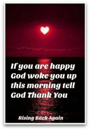 Amen Thank you 🙏🙏: If you are happy  God woke you up  this morning tell  God thank You  Rising Back Again Amen Thank you 🙏🙏