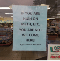 Funny, Police, and Meth: IF YOU ARE  HIGH ON  METH, ETC.  YOU ARE NOT  WELCOME  HERE!  POLICE WILL BE NOTIFIED.  OR  AwARD WINNING  Made with our  Hand Etc