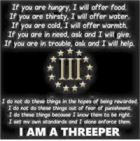 #APIII ~SS: If you are hungry, I will offer food.  If you are thirsty, I will offer water.  If you are cold, I will offer warmth.  If you are in need, ask and I will give.  If you are in trouble, ask and I will help.  I do not do these things in the hopes of being rewarded.  I do not do these things out of fear of punishment.  I do these things because I know them to be right.  NI set mv own standards and I alone enforce them.  I AM A THREEPER #APIII ~SS