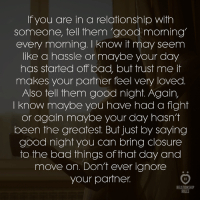 Bad, Good Morning, and Good: If you are in a relationship with  someone, tell them 'good morning'  every morning. know it may seem  like a hassle or maybe your day  has started off bad, but trust me it  makes your partner feel very loved  Also tell them good night. Again,  I know maybe you have had a fight  or again maybe your day hasn't  been the greatest. But just by saying  good night you can bring closure  to the bad things of that day and  move on. Don't ever ignore  your partner  AR  RELATIONSHIP  RULES Tell them 'good morning' every morning.
