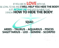 I Will Help: IF YOU ARE IN LOVE wITH ME  BE LOYAL TO ME AND I WILL HELP YOU HIDE THE BODY  JUST BETRAY ME AND KEEP IN MIND THAT  IKNOW HOW TO HIDE THE BODY  SQUAD:  ARIES TAURUS - AQUARIUS - PISCES  SAGITTARIUS LEO GEMINI SCORPIO