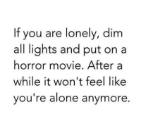 horror movie: If you are lonely, dim  all lights and put on a  horror movie. After a  while it won't feel like  you re alone anymore.