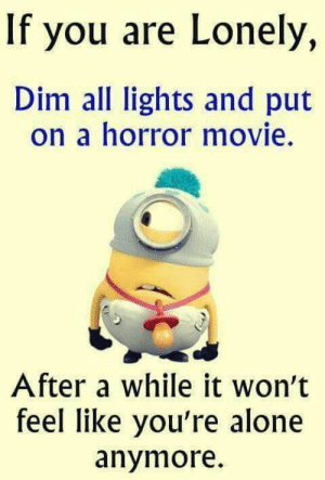 25 Funny Memes Comebacks Sarcasm 3: If you are Lonely,  Dim all lights and put  on a horror movie.  After a while it won't  feel like you're alone  anymore 25 Funny Memes Comebacks Sarcasm 3