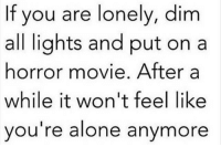 Like The Meme Train for the best memes...: If you are lonely, dim  all lights and put ona  horror movie. After a  while it won't feel like  ou're alone anymore Like The Meme Train for the best memes...