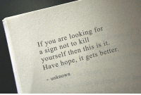 Hope, Looking, and Unknown: If you are looking for  a sign not to kill  yourself then this is it.  Have hope, it gets better.  - unknown It gets better