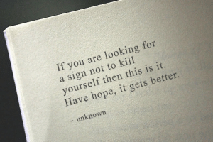remanence-of-love:  It gets better: If you are looking for  a sign not to kill  yourself then this is it.  Have hope, it gets better.  - unknown remanence-of-love:  It gets better