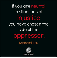 World, Desmond Tutu, and Wake: If you are neutral  in situations of  injustice  you have chosen the  side of the  oppressor  Desmond Tutu  wake up world