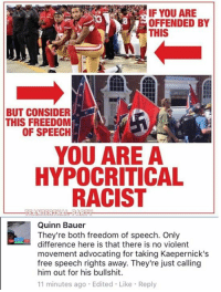 (QB): IF YOU ARE  OFFENDED BY  THIS  BUT CONSIDER  THIS FREEDOM  OF SPEECIH  YOU ARE A  HYPOCRITICAL  RACIST  Quinn Bauer  They're both freedom of speech. Only  difference here is that there is no violent  movement advocating for taking Kaepernick's  free speech rights away. They're just calling  him out for his bullshit.  11 minutes ago Edited Like Reply (QB)