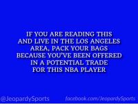 "Facebook, Nba, and Sports: IF YOU ARE READING THIS  AND LIVE IN THE LOS ANGELES  AREA, PACK YOUR BAGS  BECAUSE YOU'VE BEEN OFFERED  IN A POTENTIAL TRADE  FOR THIS NBA PLAYER  @JeopardySports facebook.com/JeopardySports ""Who is: Anthony Davis?"" #JeopardySports #NBA https://t.co/mG7u6X2R0L"