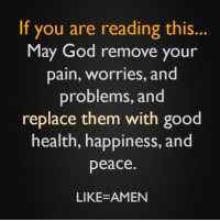 🙏: If you are reading this.  May God remove your  pain, Worries, and  problems, and  replace them with good  health, happiness, and  peace  LIKE-AMEN 🙏