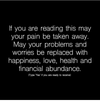 "Love, Memes, and Taken: If you are reading this may  your pain be taken away.  May your problems and  worries be replaced with  happiness, love, health and  financial abundance.  (Type Yes' if you are ready to receive) Type "" Yes"" successes- Follow: @awakeningpeople -"